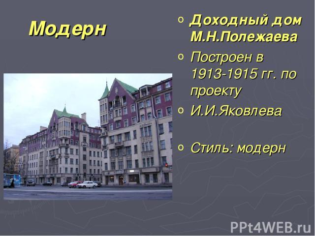 Модерн Доходный дом М.Н.Полежаева Построен в 1913-1915 гг. по проекту И.И.Яковлева Стиль:модерн