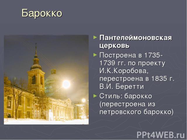 Барокко Пантелеймоновская церковь Построена в 1735-1739 гг. по проекту И.К.Коробова, перестроена в 1835 г. В.И. Беретти Стиль: барокко (перестроена из петровского барокко)