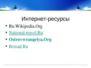 Интернет-ресурсы Ru.Wikipedia.Org National-travel.Ru Ostrovwrangelya.Org Botsad.
