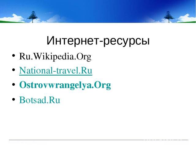 Интернет-ресурсы Ru.Wikipedia.Org National-travel.Ru Ostrovwrangelya.Org Botsad.Ru