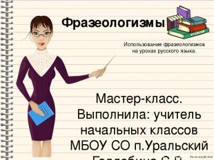 Фразеологизмы Мастер-класс. Выполнила: учитель начальных классов МБОУ СО п.Ураль