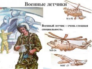 Военные летчики Военный летчик – очень сложная специальность. КА-52 МИГ -29 МИ-2