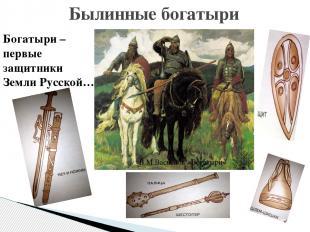 Былинные богатыри Богатыри – первые защитники Земли Русской… В.М.Васнецов «Богат