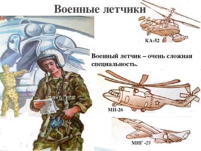 Военные летчики Военный летчик – очень сложная специальность. КА-52 МИГ -29 МИ-26