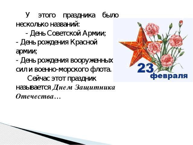 У этого праздника было несколько названий: - День Советской Армии; - День рождения Красной армии; - День рождения вооруженных сил и военно-морского флота. Сейчас этот праздник называется Днем Защитника Отечества…