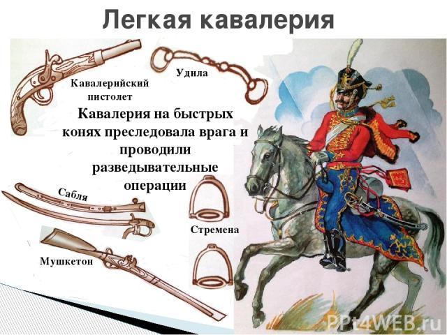Легкая кавалерия Кавалерия на быстрых конях преследовала врага и проводили разведывательные операции Кавалерийский пистолет Удила Стремена Мушкетон Сабля