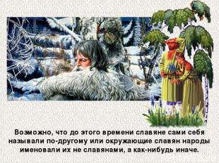 Возможно, что до этого времени славяне сами себя называли по-другому или окружаю
