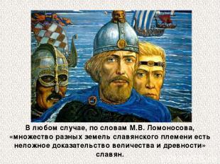 В любом случае, по словам М.В.Ломоносова, «множество разных земель славянского