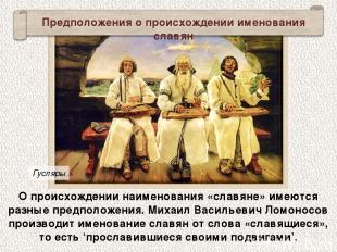 О происхождении наименования «славяне» имеются разные предположения. Михаил Васи