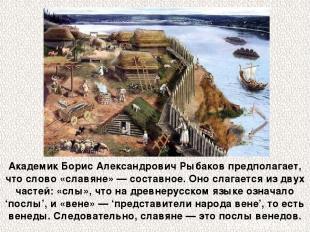 Академик Борис Александрович Рыбаков предполагает, что слово «славяне» — составн