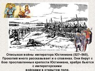 Описывая войны императора Юстиниана (527–565), Прокопий много рассказывает и о с