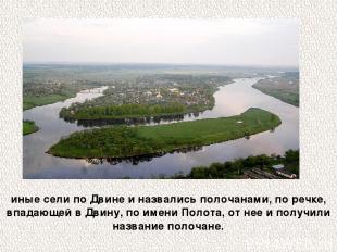 иные сели по Двине и назвались полочанами, по речке, впадающей в Двину, по имени