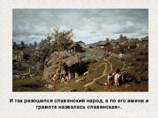 И так разошелся славянский народ, а по его имени и грамота назвалась славянская»