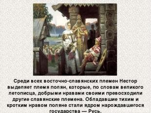 Среди всех восточно-славянских племен Нестор выделяет племя полян, которые, по с