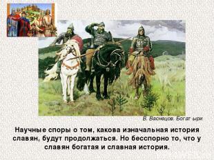 Научные споры о том, какова изначальная история славян, будут продолжаться. Но б
