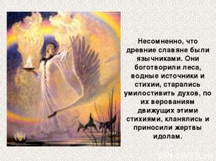 Несомненно, что древние славяне были язычниками. Они боготворили леса, водные ис