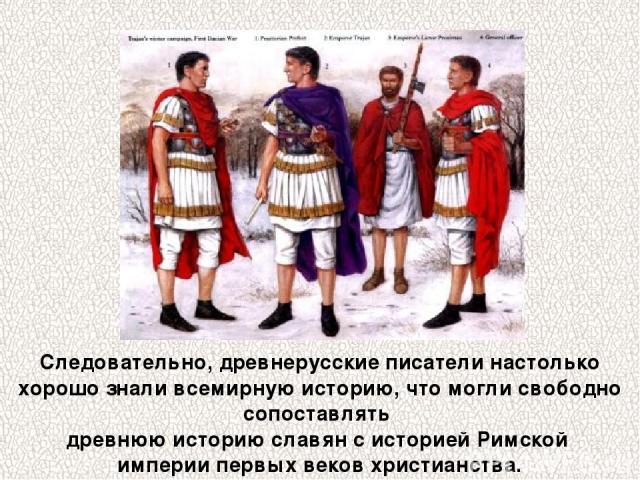 Следовательно, древнерусские писатели настолько хорошо знали всемирную историю, что могли свободно сопоставлять древнюю историю славян с историей Римской империи первых веков христианства.