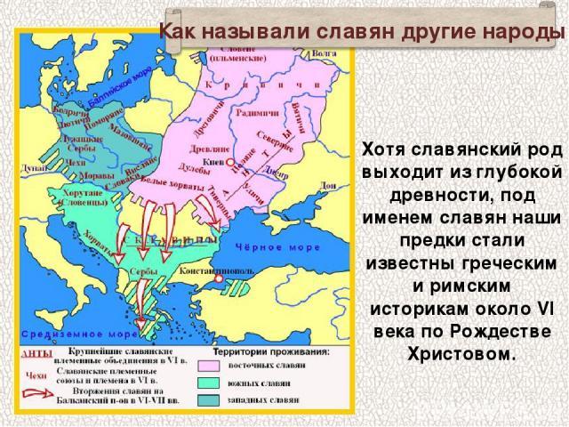 Хотя славянский род выходит из глубокой древности, под именем славян наши предки стали известны греческим и римским историкам около VI века по Рождестве Христовом. Как называли славян другие народы