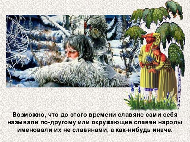 Возможно, что до этого времени славяне сами себя называли по-другому или окружающие славян народы именовали их не славянами, а как-нибудь иначе.