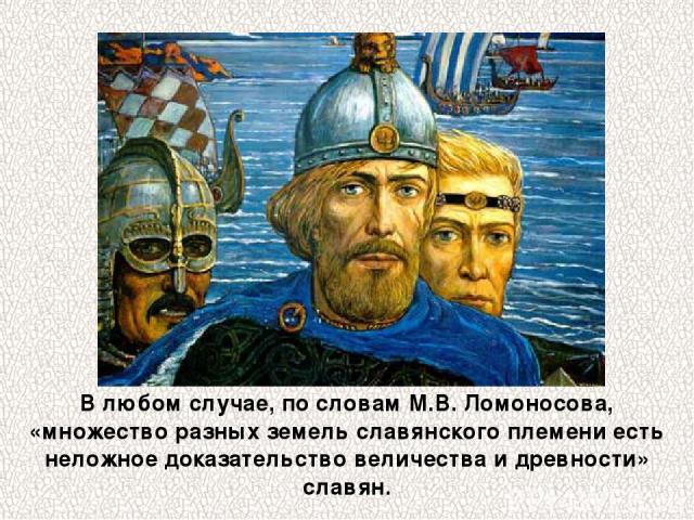 В любом случае, по словам М.В.Ломоносова, «множество разных земель славянского племени есть неложное доказательство величества и древности» славян.