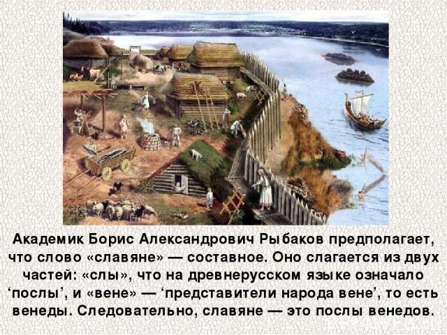 Академик Борис Александрович Рыбаков предполагает, что слово «славяне» — составное. Оно слагается из двух частей: «слы», что на древнерусском языке означало 'послы', и «вене» — 'представители народа вене', то есть венеды. Следовательно, славяне — эт…