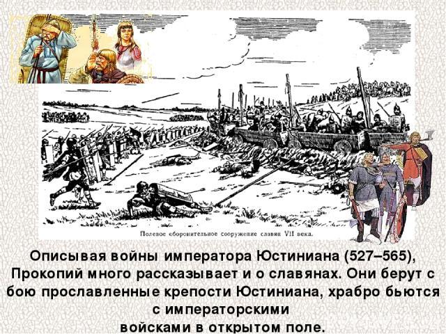 Описывая войны императора Юстиниана (527–565), Прокопий много рассказывает и о славянах. Они берут с бою прославленные крепости Юстиниана, храбро бьются с императорскими войсками в открытом поле.