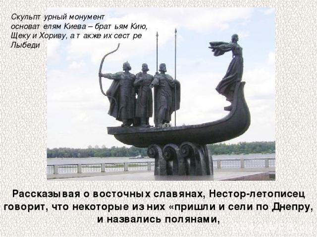 Рассказывая о восточных славянах, Нестор-летописец говорит, что некоторые из них «пришли и сели по Днепру, и назвались полянами, Скульптурный монумент основателям Киева – братьям Кию, Щеку и Хориву, а также их сестре Лыбеди