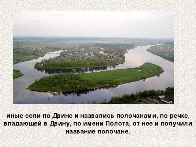 иные сели по Двине и назвались полочанами, по речке, впадающей в Двину, по имени Полота, от нее и получили название полочане.
