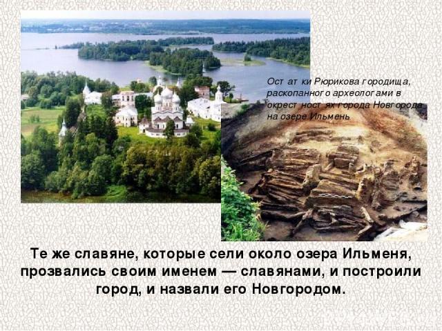 Те же славяне, которые сели около озера Ильменя, прозвались своим именем — славянами, и построили город, и назвали его Новгородом. Остатки Рюрикова городища, раскопанного археологами в окрестностях города Новгорода на озере Ильмень