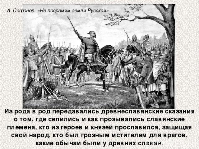 Из рода в род передавались древнеславянские сказания о том, где селились и как прозывались славянские племена, кто из героев и князей прославился, защищая свой народ, кто был грозным мстителем для врагов, какие обычаи были у древних славян. А. Сафон…