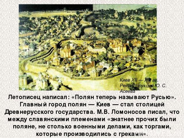 Летописец написал: «Полян теперь называют Русью». Главный город полян — Киев — стал столицей Древнерусского государства. М.В.Ломоносов писал, что между славянскими племенами «знатнее прочих были поляне, не столько военными делами, как торгами, кото…