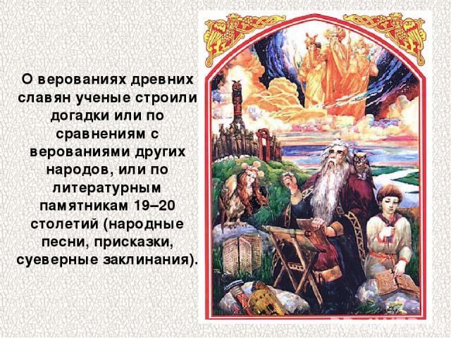 О верованиях древних славян ученые строили догадки или по сравнениям с верованиями других народов, или по литературным памятникам 19–20 столетий (народные песни, присказки, суеверные заклинания).