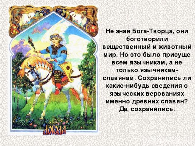 Не зная Бога-Творца, они боготворили вещественный и животный мир. Но это было присуще всем язычникам, а не только язычникам-славянам. Сохранились ли какие-нибудь сведения о языческих верованиях именно древних славян? Да, сохранились.