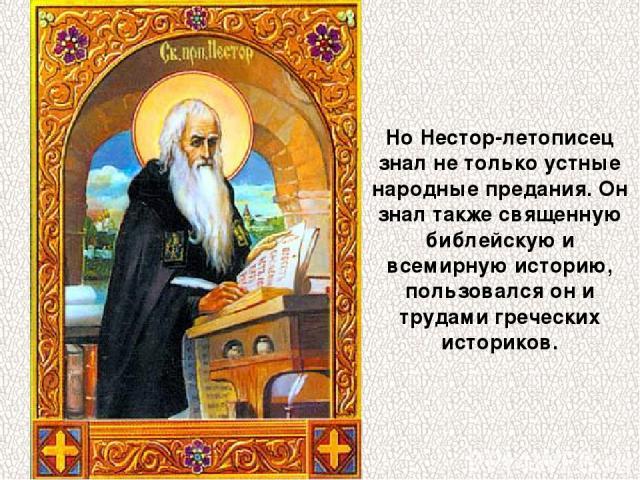 Но Нестор-летописец знал не только устные народные предания. Он знал также священную библейскую и всемирную историю, пользовался он и трудами греческих историков.