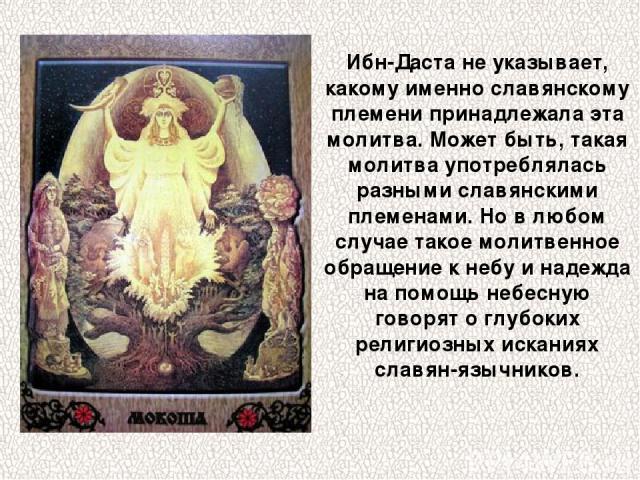 Ибн-Даста не указывает, какому именно славянскому племени принадлежала эта молитва. Может быть, такая молитва употреблялась разными славянскими племенами. Но в любом случае такое молитвенное обращение к небу и надежда на помощь небесную говорят о гл…