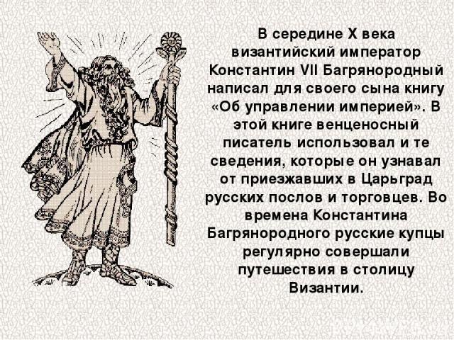 В середине X века византийский император Константин VII Багрянородный написал для своего сына книгу «Об управлении империей». В этой книге венценосный писатель использовал и те сведения, которые он узнавал от приезжавших в Царьград русских послов и …