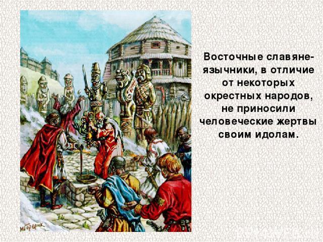 Восточные славяне-язычники, в отличие от некоторых окрестных народов, не приносили человеческие жертвы своим идолам.