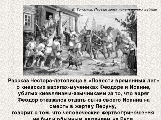Рассказ Нестора-летописца в «Повести временных лет» о киевских варягах-мучениках Феодоре и Иоанне, убитых киевлянами-язычниками за то, что варяг Феодор отказался отдать сына своего Иоанна на смерть в жертву Перуну, говорит о том, что человеческие же…