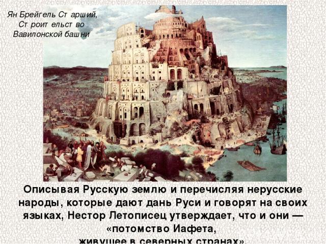 Описывая Русскую землю и перечисляя нерусские народы, которые дают дань Руси и говорят на своих языках, Нестор Летописец утверждает, что и они — «потомство Иафета, живущее в северных странах». Ян Брейгель Старший, Строительство Вавилонской башни