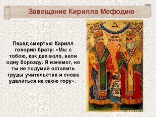 Завещание Кирилла Мефодию Перед смертью Кирилл говорил брату: «Мы с тобою, как д
