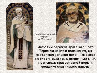 Мефодий пережил брата на 16 лет. Терпя лишения и поношения, он продолжал великое