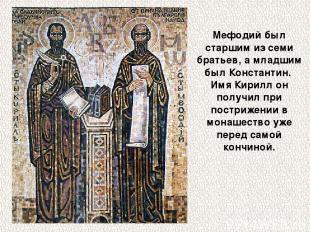 Мефодий был старшим из семи братьев, а младшим был Константин. Имя Кирилл он пол