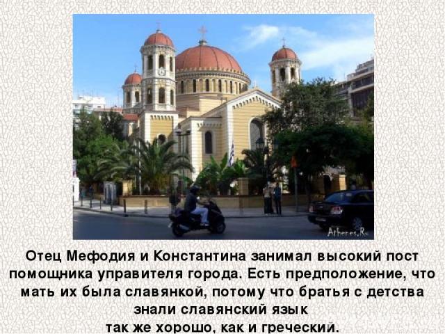 Отец Мефодия и Константина занимал высокий пост помощника управителя города. Есть предположение, что мать их была славянкой, потому что братья с детства знали славянский язык так же хорошо, как и греческий.