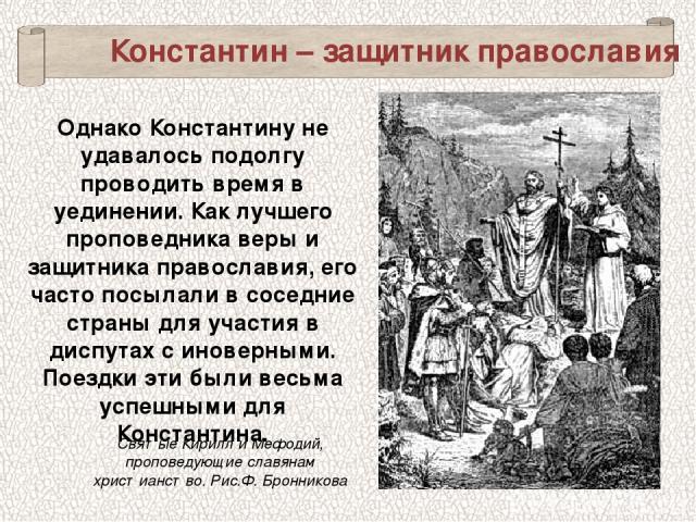 ОднакоКонстантину не удавалось подолгу проводить время в уединении. Как лучшего проповедника веры и защитника православия, его часто посылали в соседние страны для участия в диспутах с иноверными. Поездки эти были весьма успешными для Константина. …