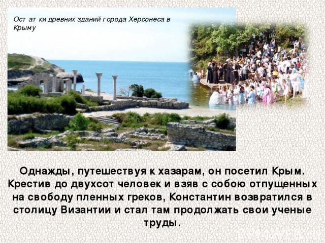 Однажды, путешествуя к хазарам, он посетил Крым. Крестив до двухсот человек и взяв с собою отпущенных на свободу пленных греков, Константин возвратился в столицу Византии и стал там продолжать свои ученые труды. Остатки древних зданий города Херсоне…