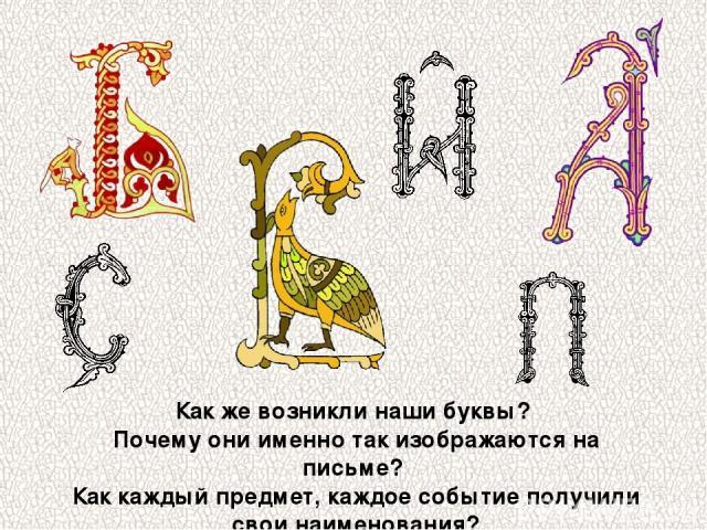 Как же возникли наши буквы? Почему они именно так изображаются на письме? Как каждый предмет, каждое событие получили свои наименования?