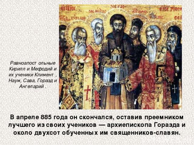 В апреле 885 года он скончался, оставив преемником лучшего из своих учеников — архиепископа Горазда и около двухсот обученных им священников-славян. Равноапостольные Кирилл и Мефодий и их ученики Климент, Наум, Сава, Горазд и Ангеларий .