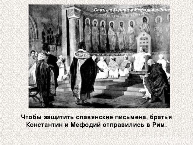 Чтобы защитить славянские письмена, братья Константин и Мефодий отправились в Рим. Святые Кирилл и Мефодий в Риме