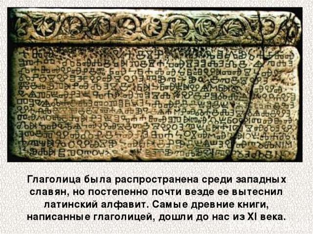 Глаголица была распространена среди западных славян, но постепенно почти везде ее вытеснил латинский алфавит. Самые древние книги, написанные глаголицей, дошли до нас из XI века.