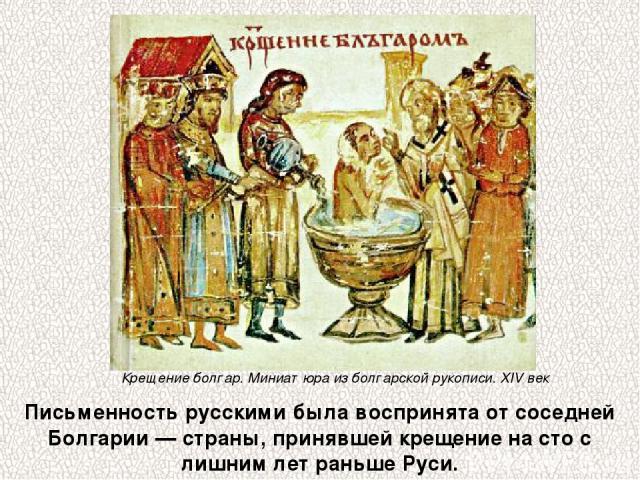 Письменность русскими была воспринята от соседней Болгарии — страны, принявшей крещение на сто с лишним лет раньше Руси. Крещение болгар. Миниатюра из болгарской рукописи. XIV век